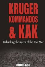 Kruger, kommandos & kak : Debunking the Myths of the Boer War - Chris Ash