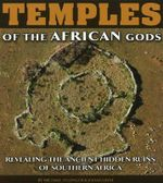 Temples of the African Gods : Revealing the Ancient Hidden Ruins of Southern Africa - Michael Tellinger