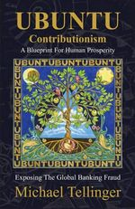 Ubuntu Contributionism : A Blueprint for Human Prosperity (Exposing the Global Banking Fraud) - Michael Tellinger