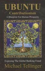 Ubuntu Contributionism : A Blueprint for Human Prosperity - Michael Tellinger