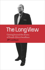 The Long View : Getting Beyond the Drama of South Africa's Headlines - J. P. Landman