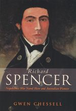Richard Spencer : Napoleonic War Naval Hero and Australian Pioneer - Gwen Chessell