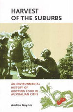Harvest of the Suburbs : An Environmental History of Growing Food in Australian Cities - Andrea Gaynor