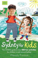 Sydney for Kids : The Choice Guide to Over 400 Fun Activities in & Around Sydney - Wendy Preston
