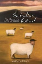 Australian Pastoral : The Making of a White Landscape :  The Making of a White Landscape - Jeanette Hoorn