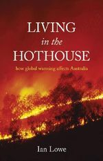 Living in the Hothouse : How Global Warming Effects Australia - Ian Lowe