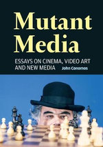 Mutant Media : Essays on Cinema, Video Art and New Media - John Conomos