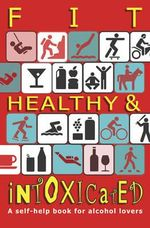 Fit, Healthy & Intoxicated : A Self-Help Book For Alcohol Lovers - Cindy Cannon
