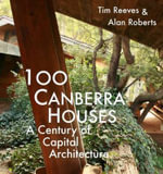 100 Canberra Houses : A Century of Capital Architecture - Tim Reeves