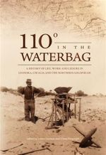 110 Degrees in the Waterbag : A History of Life, Work and Leisure in Leonora, Gwalia and the Northern Goldfields - Criena Fitzgerald