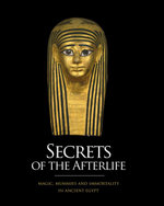 Secrets of the Afterlife : Magic, Mummies and Immortality in Ancient Egypt - John H. Taylor