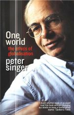 One World : The Ethics of Globalisation - Peter Singer