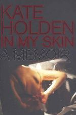 In My Skin : A Memoir :  A Memoir - Kate Holden