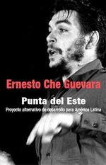 Punta del Este : Proyecto Alternativo de Desarrollo Para Amrica Latina :  Proyecto Alternativo de Desarrollo Para Amrica Latina - Ernesto 'Che' Guevara