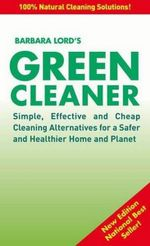 The Green Cleaner : Simple, Effective and Cheap Cleaning Alternatives for a Safer and Healthier Home and Planet - Barbara Lord