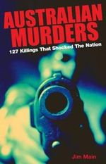 Australian Murders : 127 Killings That Shocked a Nation - Jim Main