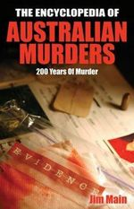 The Encyclopedia of Australian Murders : 200 Years of Murder - Jim Main