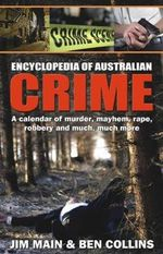 Encyclopedia of Australian Crime : A calendar of murder, mayhem, rape, robbery and much, much more - Jim Main