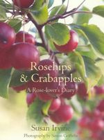 Rosehips and Crabapples : A Rose-Lover's Diary :  A Rose-Lover's Diary - Susan Irvine