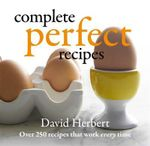 Complete Perfect Recipes : Over 250 Recipes That Work Every Time - David Herbert