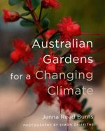 Australian Gardens for a Changing Climate : A Feast for All the Senses - Jenna Reed Burns