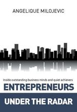 Entrepreneurs Under the Radar : Inside Outstanding Business Minds and Quiet Achievers - Angelique Milojevic