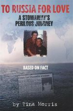 To Russia for Love : A Stowaway's Perilous Journey - Tina Morris