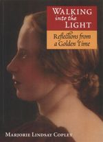 Walking into the Light : Reflections from a Golden Time - Marjorie Lindsay Copley
