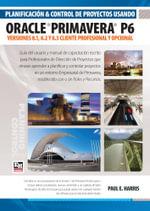 Planificacion y Control de Proyectos Usando Oracle Primavera P6 Versiones 8.1, 8.2 & 8.3 - Cliente Profesional & Cliente Opcional - Paul E. Harris