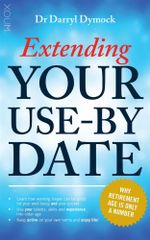Extending Your Use-by Date : Why Retirement Age is Only a Number - Darryl Dymock