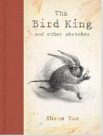 The Bird King And Other Sketches :  And other Sketches - SHAUN TAN
