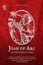 Joan of Arc : The Story of Jehanne Darc - Lili Wilkinson
