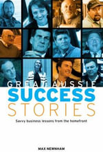 Great Aussie Success Stories : Savvy Business Lessons from the Homefront - Max Newnham