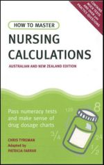 How to Master Nursing Calculations Australian & New Zealand Edition : Pass Numeracy Tests & Make Sense of Drug Dosage Charts - Patricia Farrar