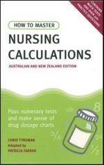 How to Master Nursing Calculations Australian & New Zealand Edition : Pass Numeracy Tests & Make Sense of Drug Dosage Charts - Patricia Farrar