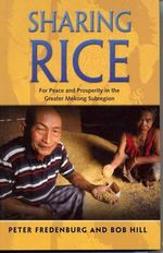 Sharing Rice : For Peace and Prosperity in the Greater Mekong Subregion - Peter Fredenburg