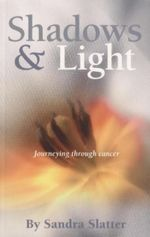 Shadows & Light : Journeying Through Cancer - Sandra Slatter