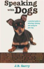 Speaking with Dogs : A Practical Guide to Selecting, Training and Caring For Your Dog - J B Garry