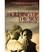 Holding Up the Sky : An African Lives - Sandy Blackburn-Wright