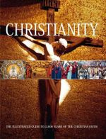 Christianity : The Illustrated Guide to 2,000 Years of the Christian Faith