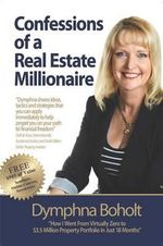 Confessions of a Real Estate Millionaire : How I went from virtually zero to $3.5 million property portfolio in just 18 months - Dymphna Boholt