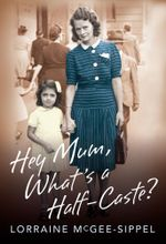 Hey Mum, What's a Half-Caste? - Lorraine McGee-Sippel