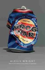 Grog War : One Town's Fight Against Alcohol - Alexis Wright