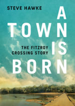 A Town is Born : The Story of the Fitzroy Crossing - Steve Hawke