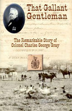 That Gallant Gentleman : The Remarkable Story of Colonel Charles George Gray - Kenneth R Dutton