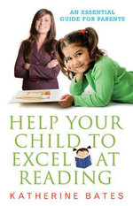 Help Your Child Excel at Reading : An Essential Guide for Parents - Katherine Bates