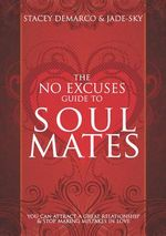 No Excuses Guide to Soul Mates : You Can Attract a Great Relationship and Stop Making Mistakes in Love - Stacey Demarco