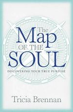 Map of the Soul : Discovering Your True Purpose - Tricia Brennan