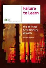 Failure to Learn : The BP Texas City Refinery Disaster - Andrew Hopkins