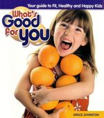 What's Good For You : Your Guide To Fit, Healthy and Happy Kids - Grace Johnston
